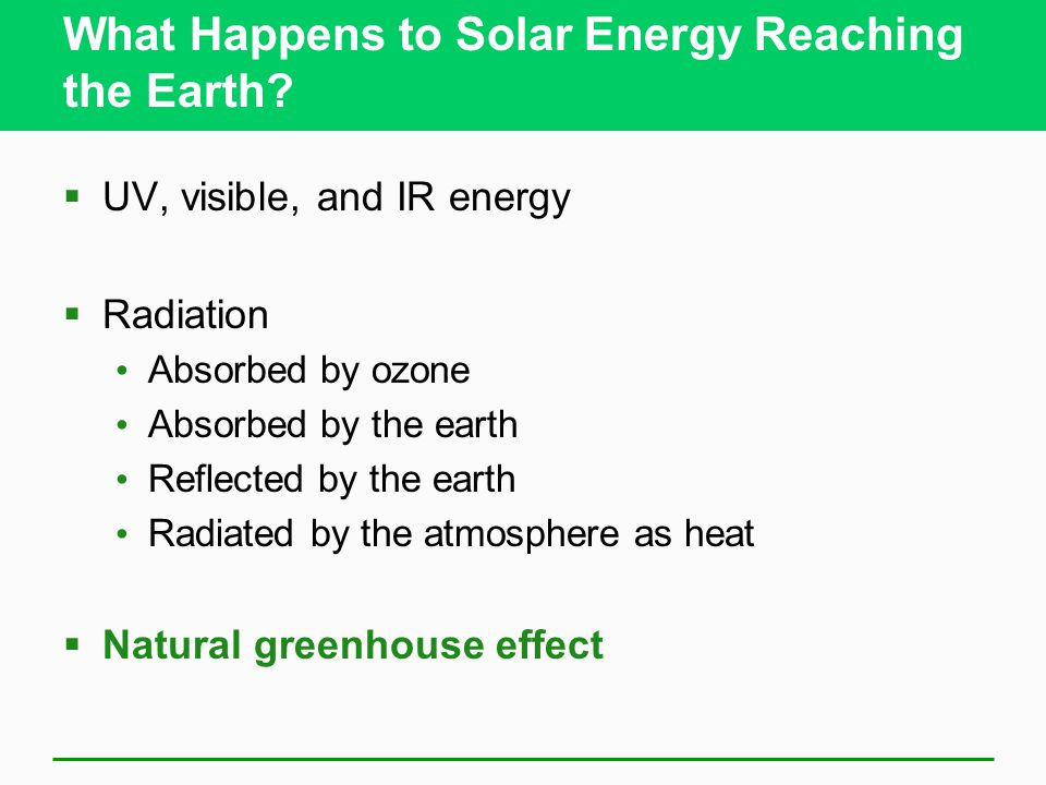 What Happens to Solar Energy Reaching the Earth?  UV, visible, and IR energy  Radiation Absorbed by ozone Absorbed by the earth Reflected by the ear