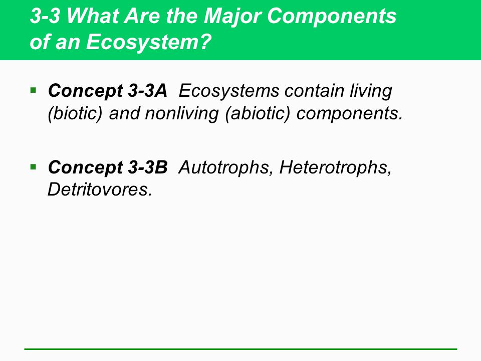 3-3 What Are the Major Components of an Ecosystem?  Concept 3-3A Ecosystems contain living (biotic) and nonliving (abiotic) components.  Concept 3-3