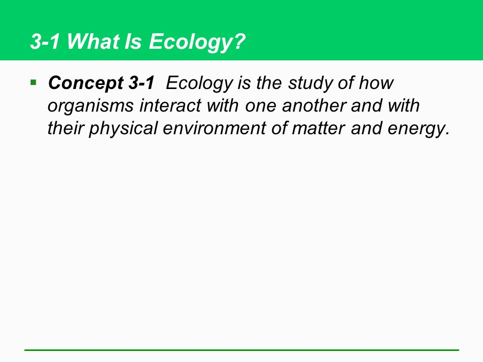 3-1 What Is Ecology?  Concept 3-1 Ecology is the study of how organisms interact with one another and with their physical environment of matter and e