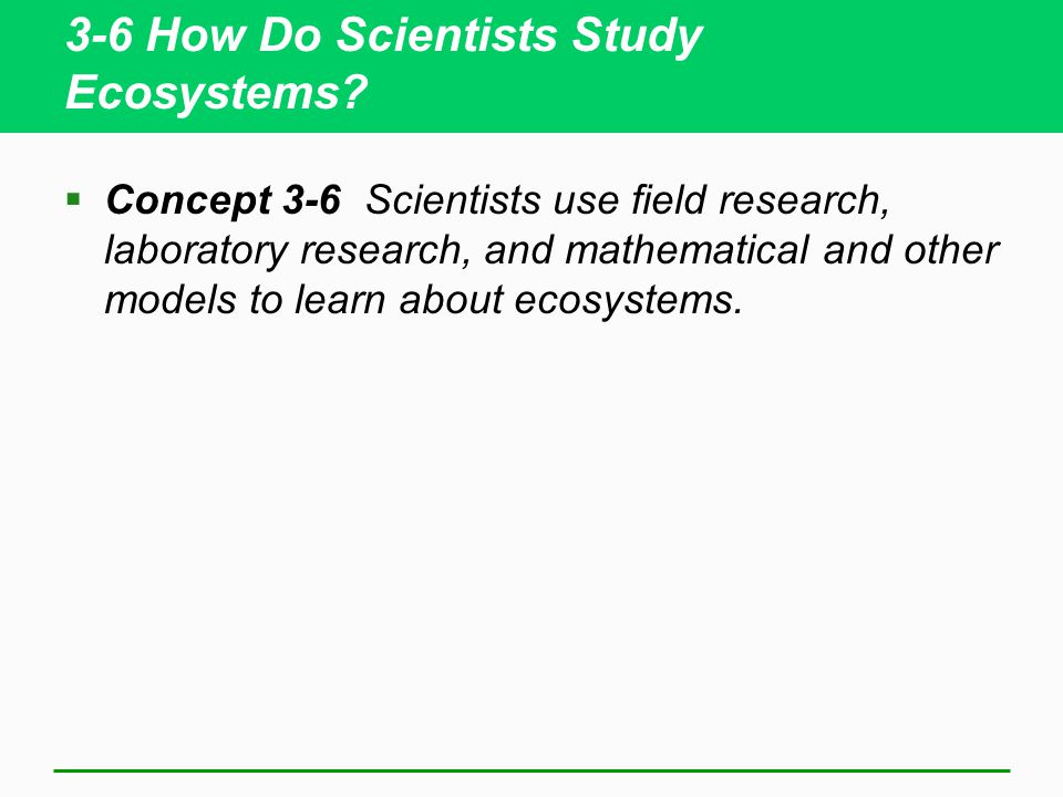 3-6 How Do Scientists Study Ecosystems?  Concept 3-6 Scientists use field research, laboratory research, and mathematical and other models to learn a