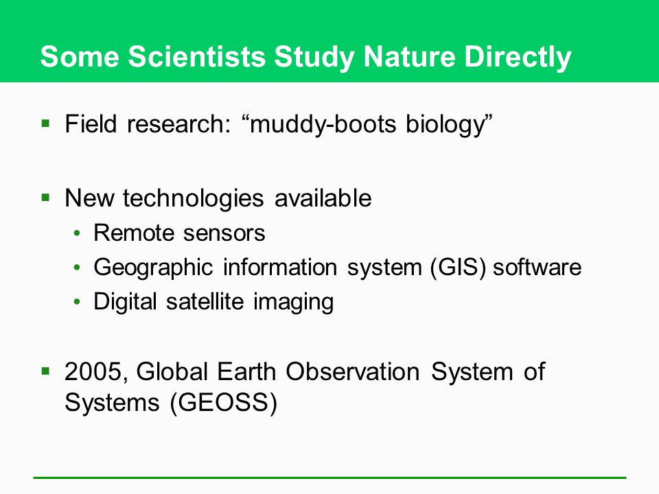 "Some Scientists Study Nature Directly  Field research: ""muddy-boots biology""  New technologies available Remote sensors Geographic information syste"