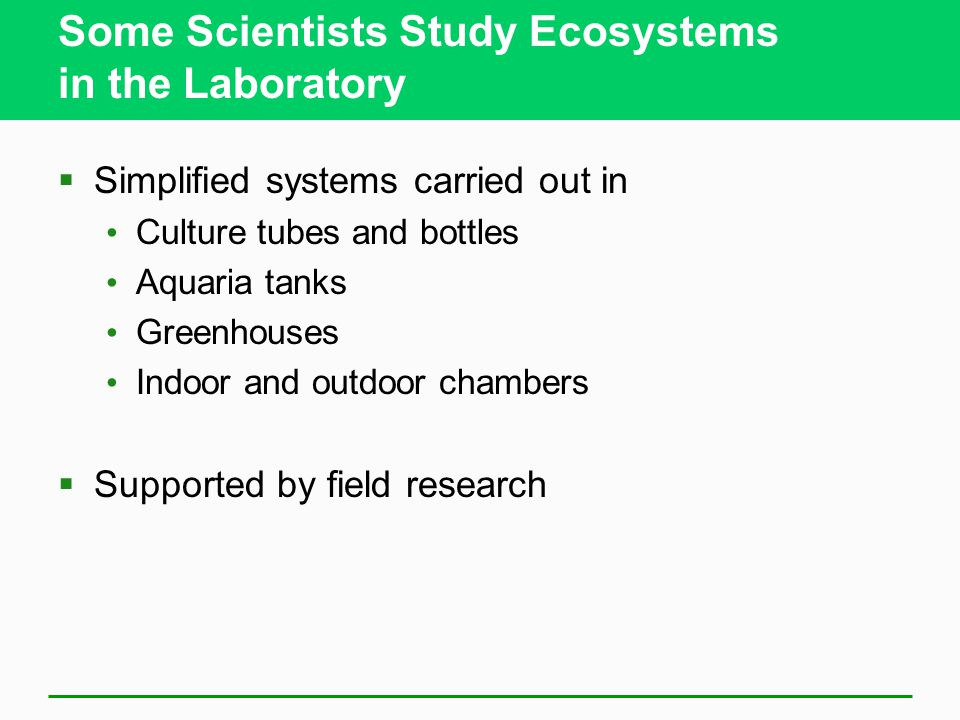 Some Scientists Study Ecosystems in the Laboratory  Simplified systems carried out in Culture tubes and bottles Aquaria tanks Greenhouses Indoor and