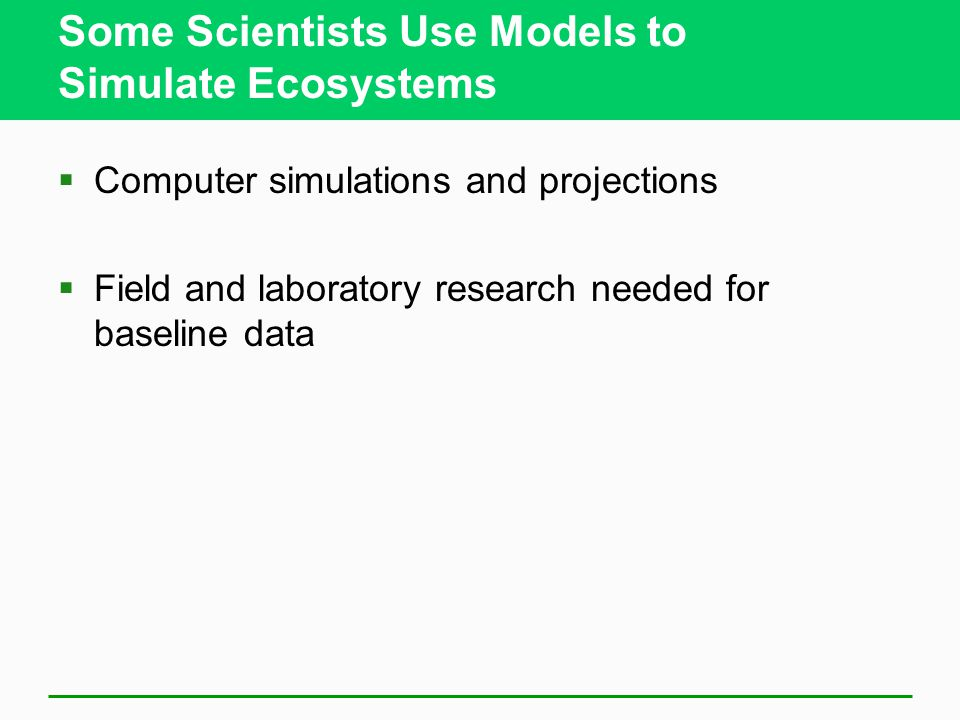 Some Scientists Use Models to Simulate Ecosystems  Computer simulations and projections  Field and laboratory research needed for baseline data