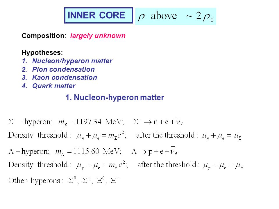 INNER CORE Composition: largely unknown Hypotheses: 1.Nucleon/hyperon matter 2.Pion condensation 3.Kaon condensation 4.Quark matter 1. Nucleon-hyperon