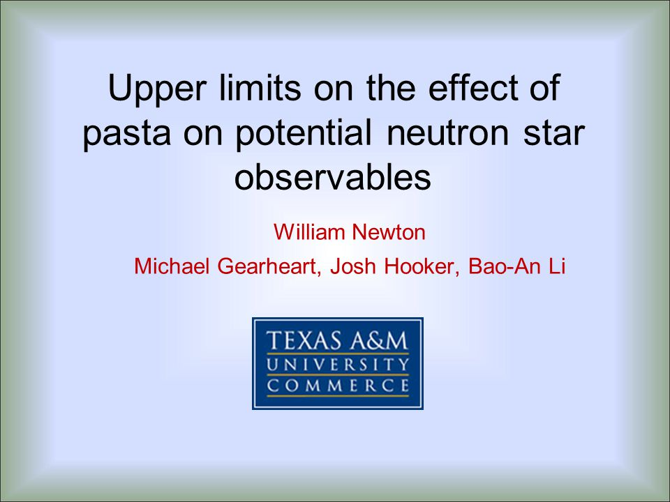 Upper limits on the effect of pasta on potential neutron star observables William Newton Michael Gearheart, Josh Hooker, Bao-An Li