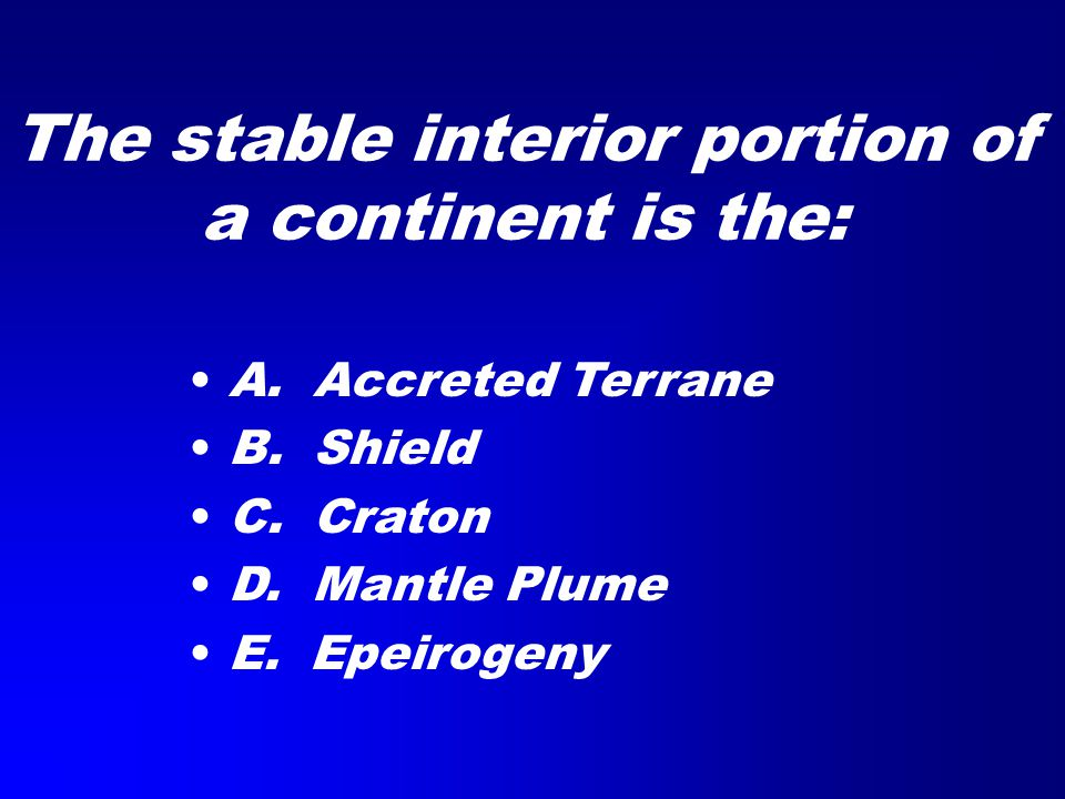 The stable interior portion of a continent is the: A. Accreted Terrane B. Shield C. Craton D. Mantle Plume E. Epeirogeny