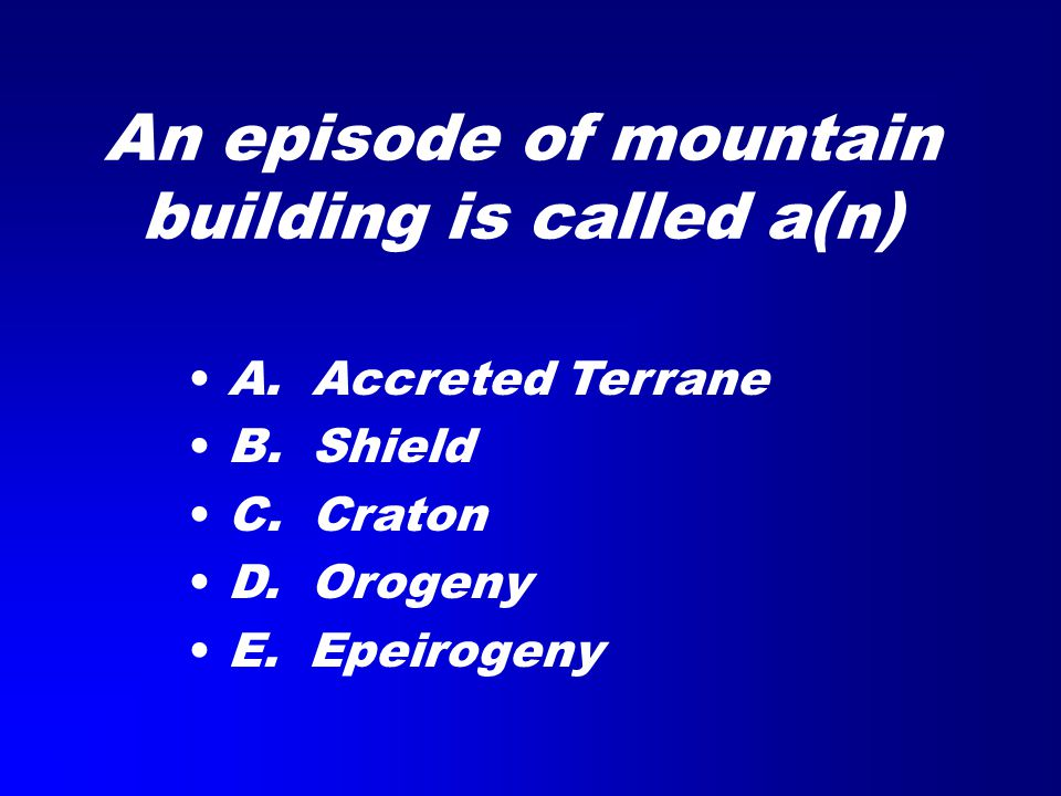An episode of mountain building is called a(n) A. Accreted Terrane B. Shield C. Craton D. Orogeny E. Epeirogeny
