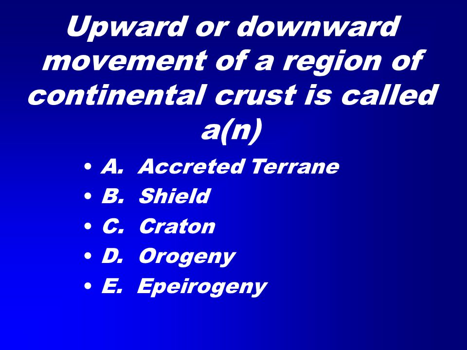 Upward or downward movement of a region of continental crust is called a(n) A. Accreted Terrane B. Shield C. Craton D. Orogeny E. Epeirogeny