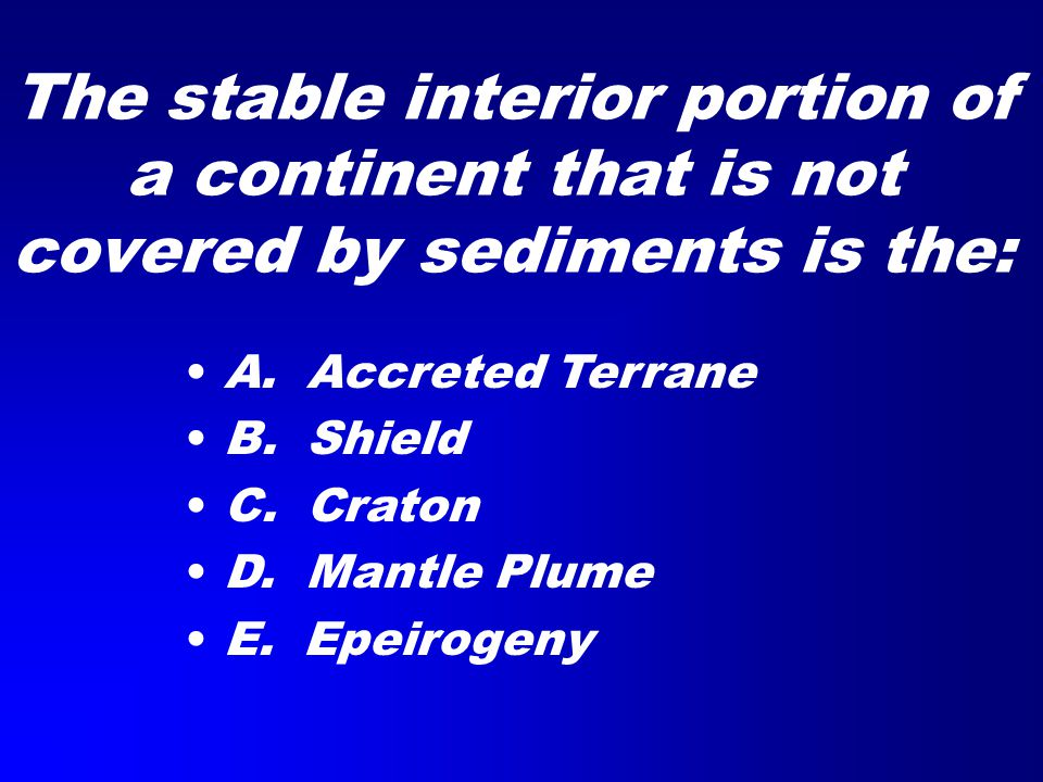 The stable interior portion of a continent that is not covered by sediments is the: A.