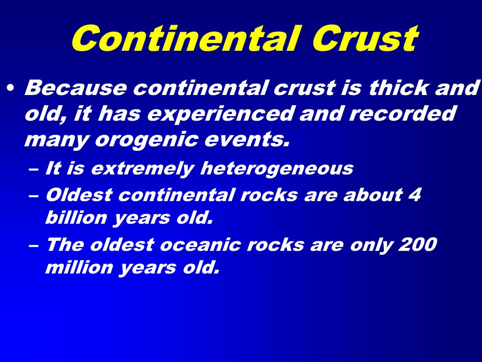 Continental Crust Because continental crust is thick and old, it has experienced and recorded many orogenic events.