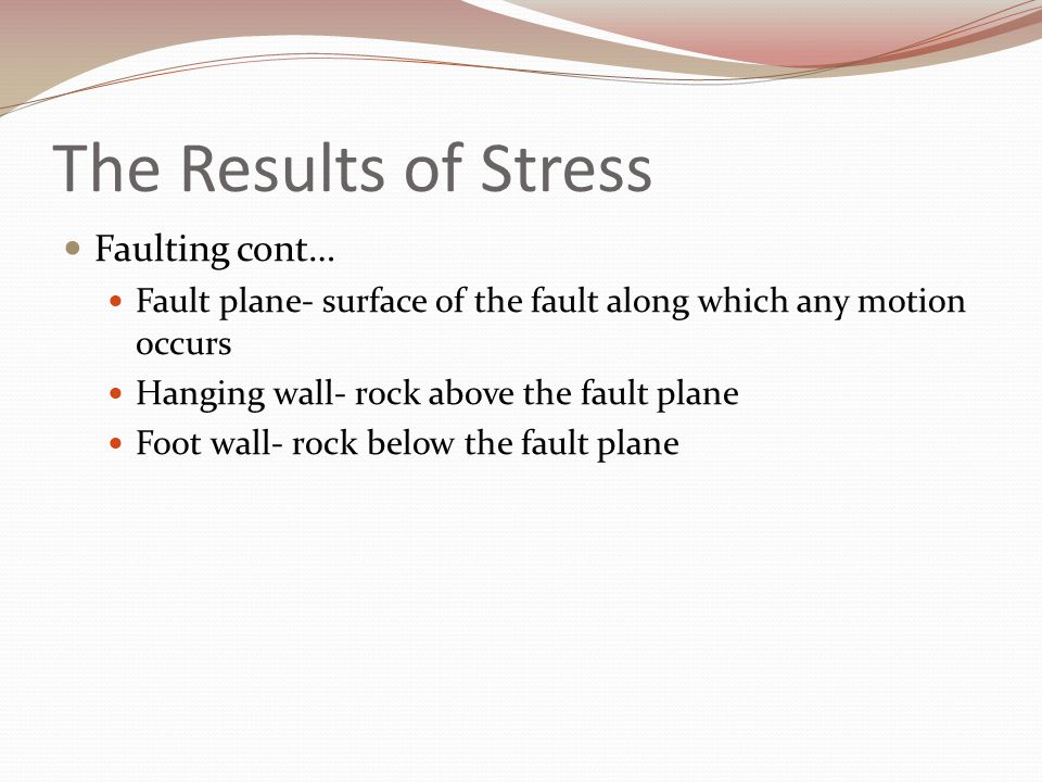 The Results of Stress Faulting cont… Fault plane- surface of the fault along which any motion occurs Hanging wall- rock above the fault plane Foot wal