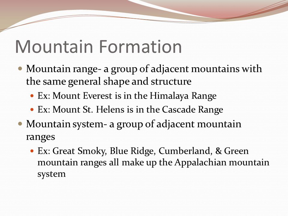 Mountain Formation Mountain range- a group of adjacent mountains with the same general shape and structure Ex: Mount Everest is in the Himalaya Range