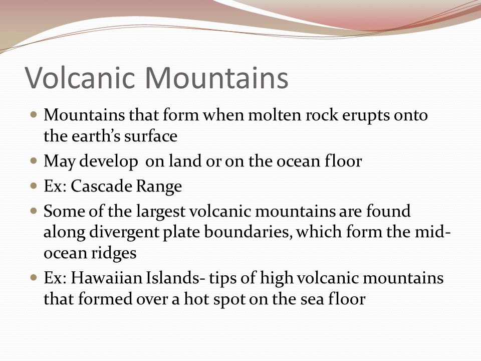 Volcanic Mountains Mountains that form when molten rock erupts onto the earth's surface May develop on land or on the ocean floor Ex: Cascade Range So