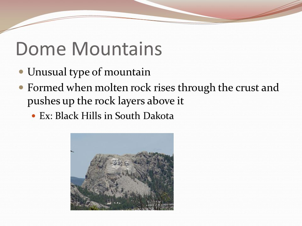Dome Mountains Unusual type of mountain Formed when molten rock rises through the crust and pushes up the rock layers above it Ex: Black Hills in Sout