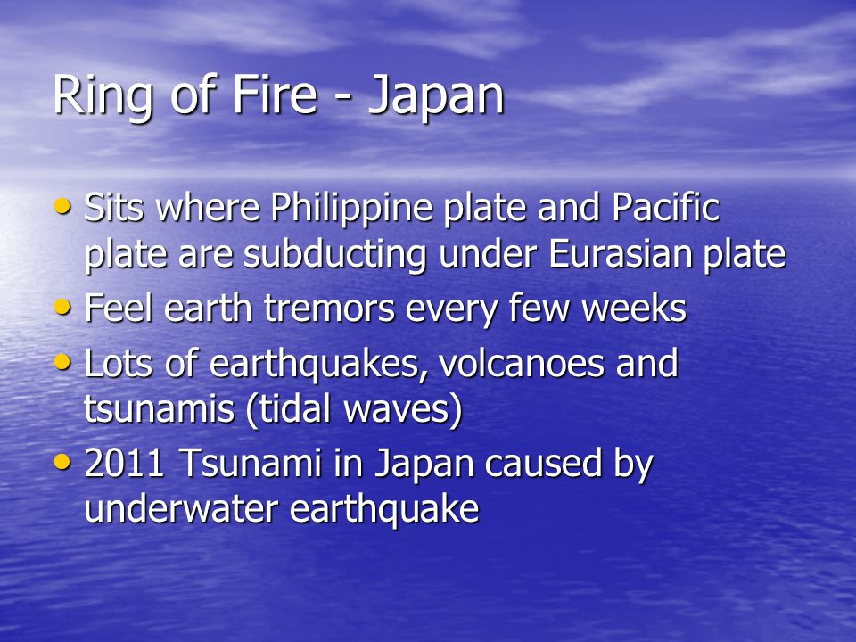 Ring of Fire - Japan Sits where Philippine plate and Pacific plate are subducting under Eurasian plate Sits where Philippine plate and Pacific plate are subducting under Eurasian plate Feel earth tremors every few weeks Feel earth tremors every few weeks Lots of earthquakes, volcanoes and tsunamis (tidal waves) Lots of earthquakes, volcanoes and tsunamis (tidal waves) 2011 Tsunami in Japan caused by underwater earthquake 2011 Tsunami in Japan caused by underwater earthquake