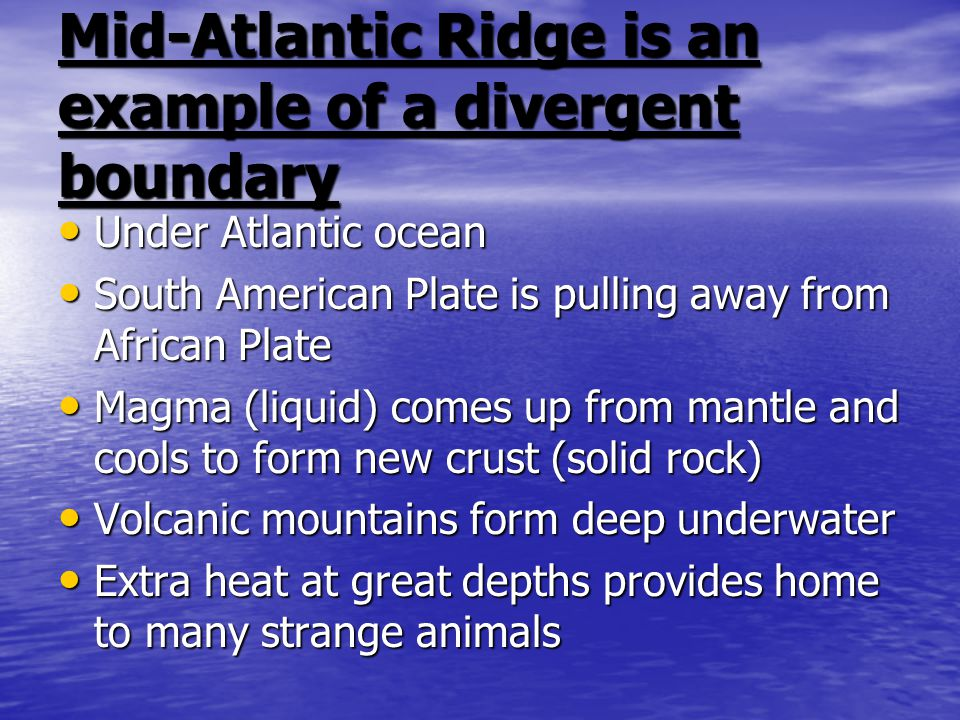 Mid-Atlantic Ridge is an example of a divergent boundary Under Atlantic ocean Under Atlantic ocean South American Plate is pulling away from African Plate South American Plate is pulling away from African Plate Magma (liquid) comes up from mantle and cools to form new crust (solid rock) Magma (liquid) comes up from mantle and cools to form new crust (solid rock) Volcanic mountains form deep underwater Volcanic mountains form deep underwater Extra heat at great depths provides home to many strange animals Extra heat at great depths provides home to many strange animals