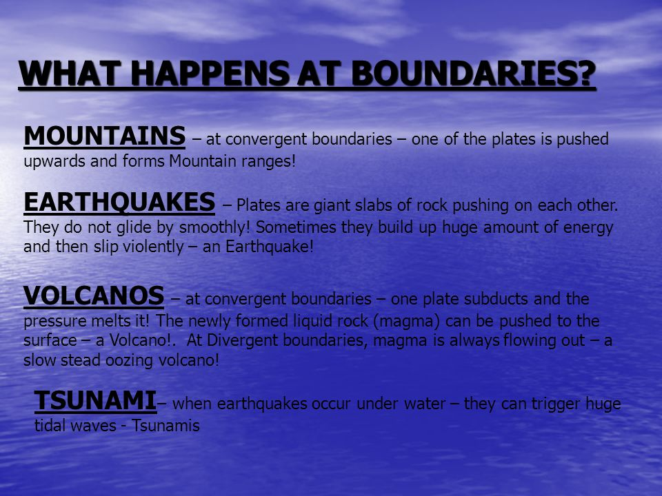 WHAT HAPPENS AT BOUNDARIES? MOUNTAINS – at convergent boundaries – one of the plates is pushed upwards and forms Mountain ranges! EARTHQUAKES – Plates