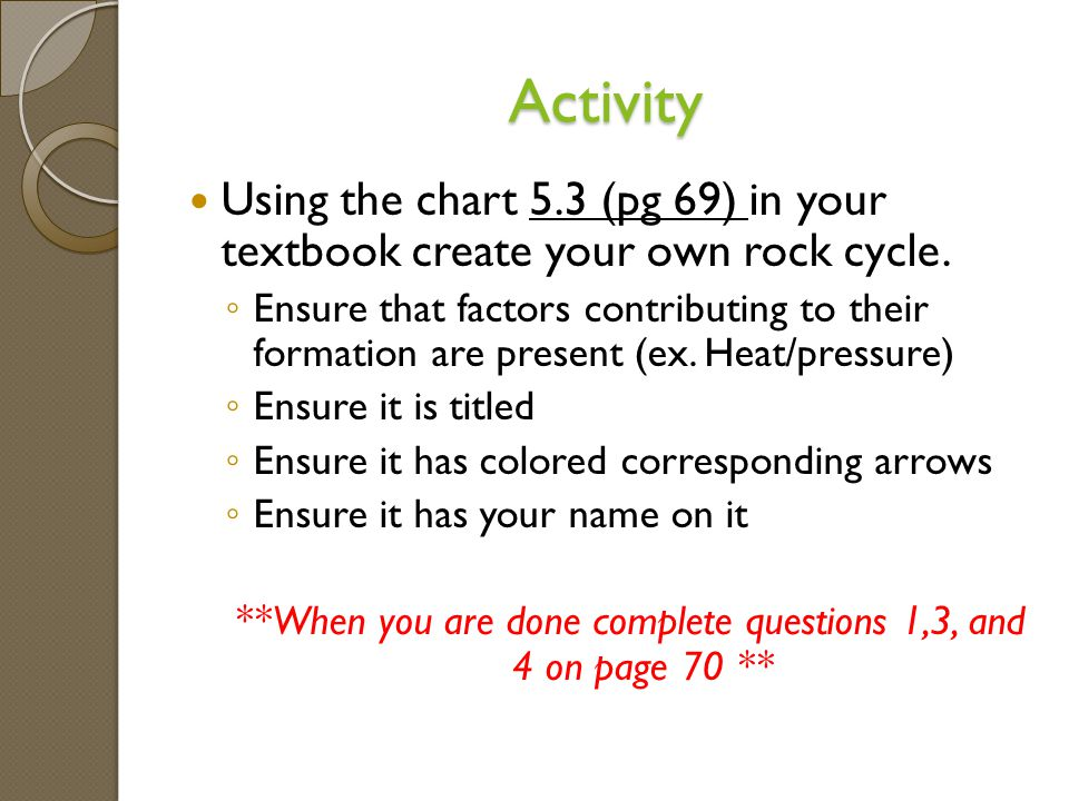 Activity Using the chart 5.3 (pg 69) in your textbook create your own rock cycle.