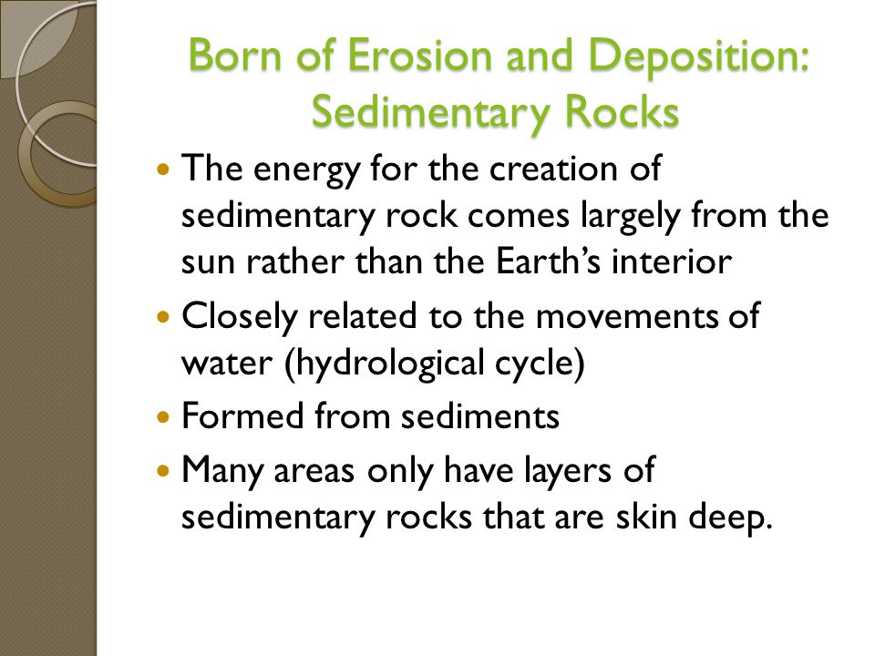 Born of Erosion and Deposition: Sedimentary Rocks The energy for the creation of sedimentary rock comes largely from the sun rather than the Earth's interior Closely related to the movements of water (hydrological cycle) Formed from sediments Many areas only have layers of sedimentary rocks that are skin deep.