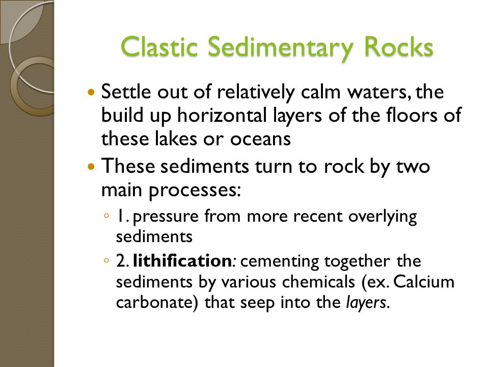 Clastic Sedimentary Rocks Settle out of relatively calm waters, the build up horizontal layers of the floors of these lakes or oceans These sediments turn to rock by two main processes: ◦ 1.
