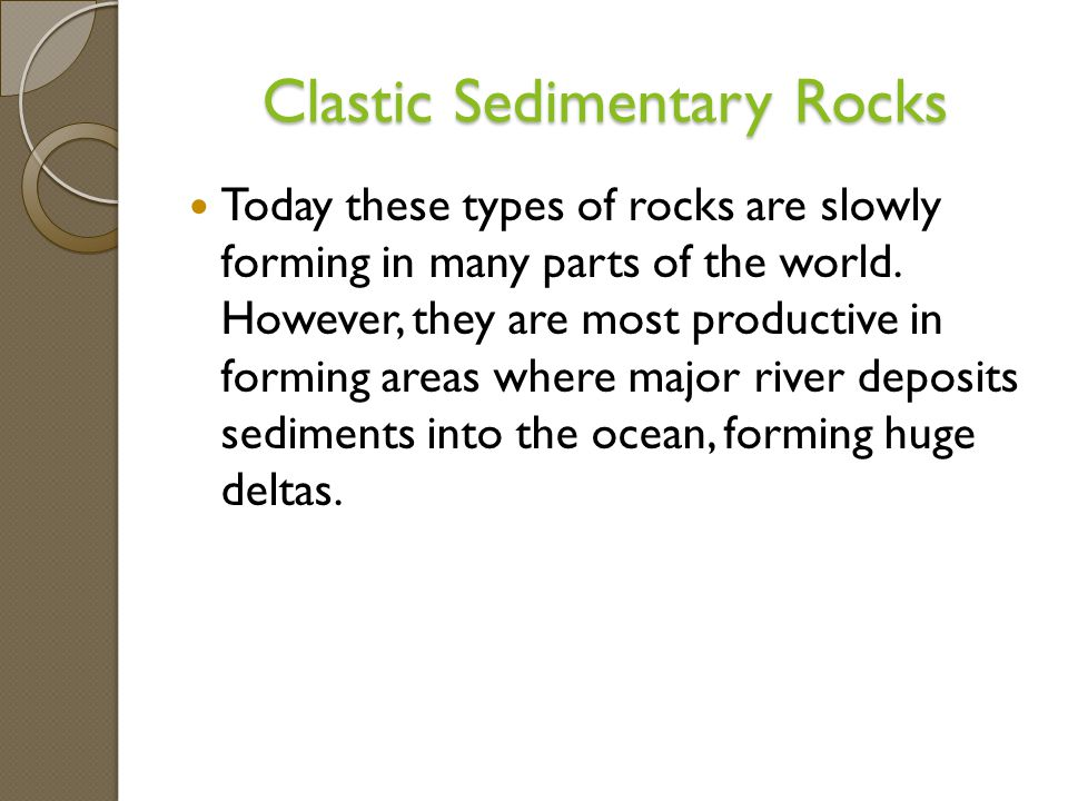 Clastic Sedimentary Rocks Today these types of rocks are slowly forming in many parts of the world.
