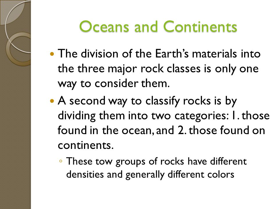 Oceans and Continents The division of the Earth's materials into the three major rock classes is only one way to consider them.