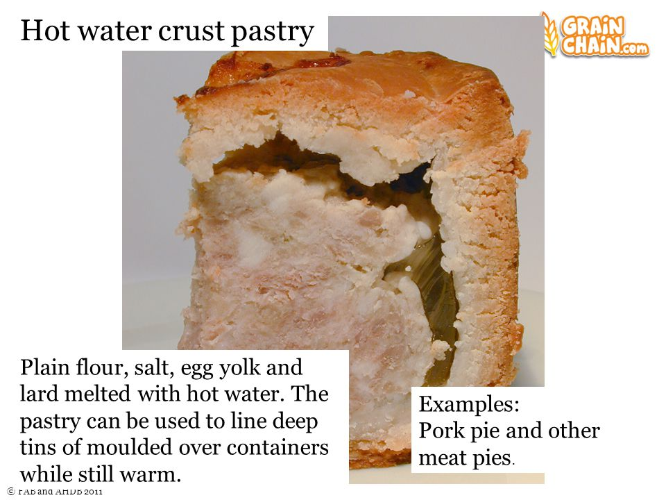 © FAB and AHDB 2011 Hot water crust pastry Plain flour, salt, egg yolk and lard melted with hot water.