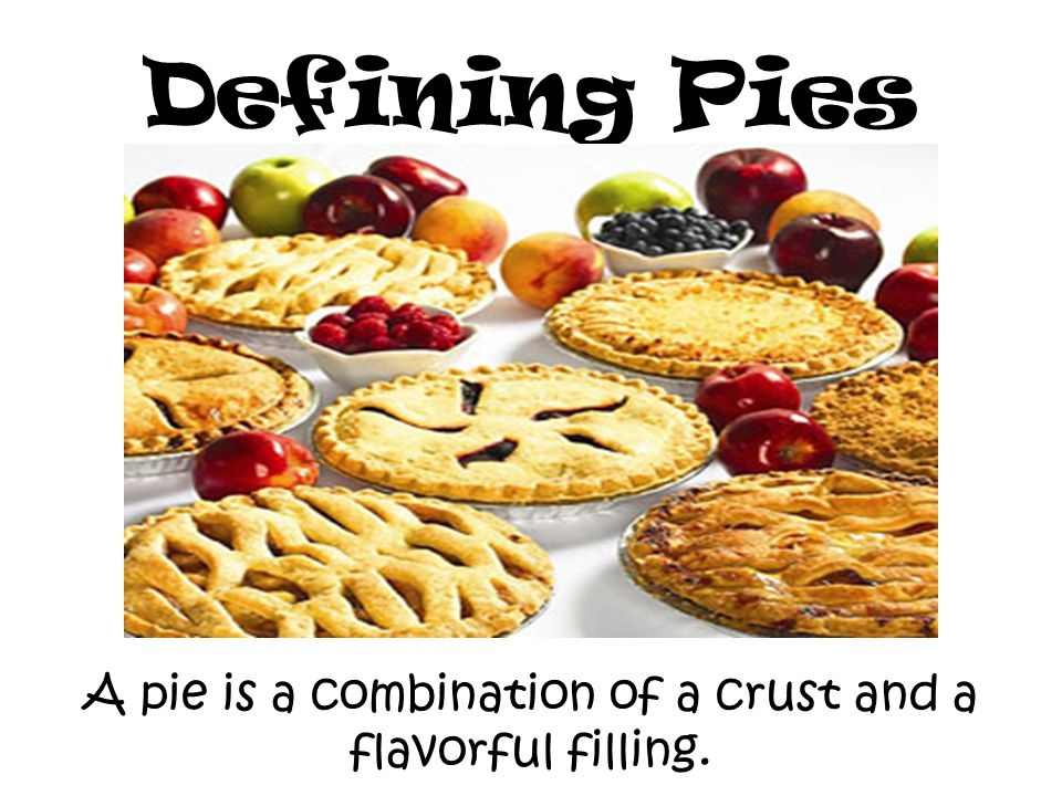 Defining Pies A pie is a combination of a crust and a flavorful filling.
