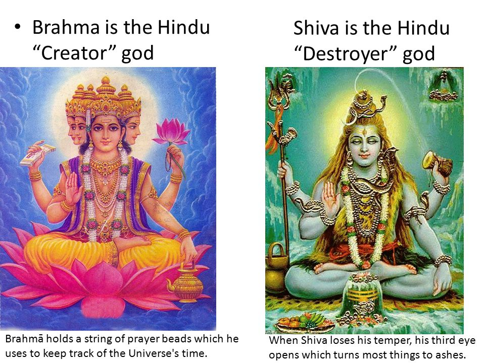 Brahma is the Hindu Creator god Shiva is the Hindu Destroyer god When Shiva loses his temper, his third eye opens which turns most things to ashes.