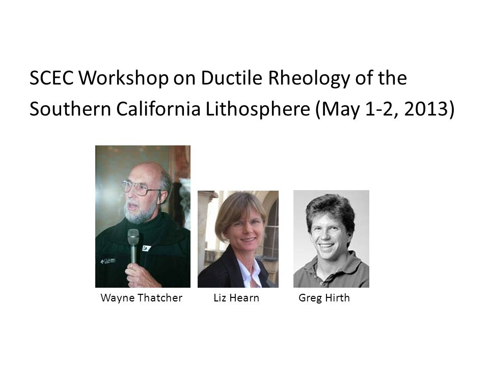 SCEC Workshop on Ductile Rheology of the Southern California Lithosphere (May 1-2, 2013) Wayne ThatcherLiz HearnGreg Hirth