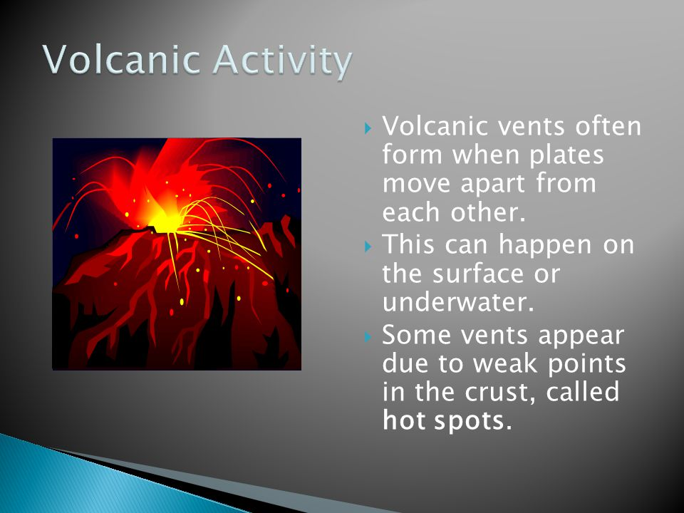  Volcanic vents often form when plates move apart from each other.
