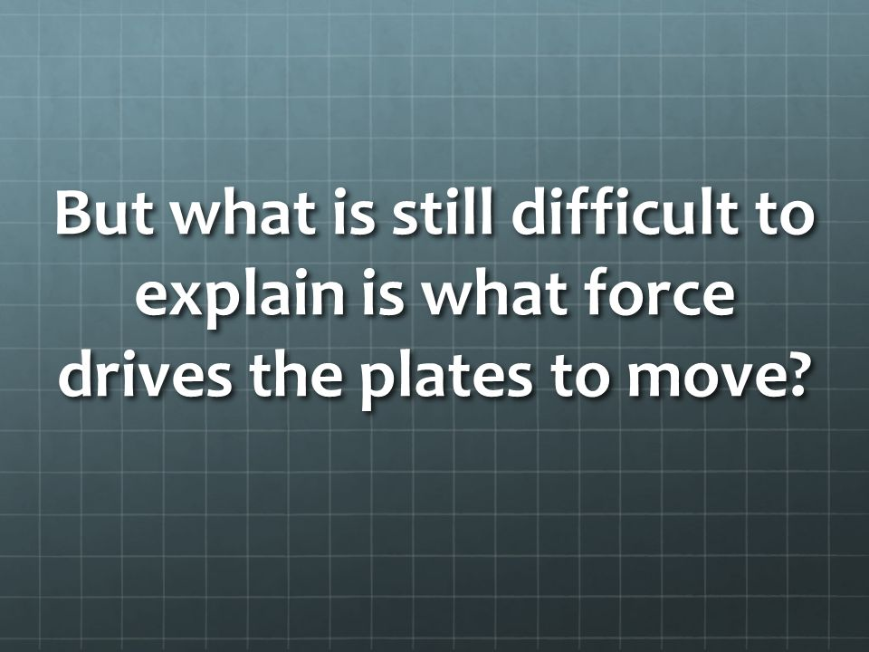 But what is still difficult to explain is what force drives the plates to move?