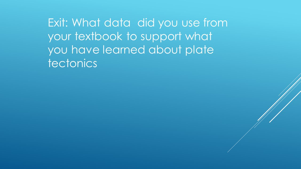 Exit: What data did you use from your textbook to support what you have learned about plate tectonics