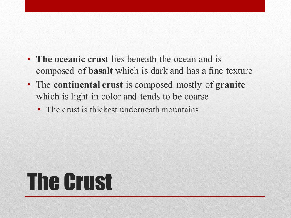 The Crust The oceanic crust lies beneath the ocean and is composed of basalt which is dark and has a fine texture The continental crust is composed mo