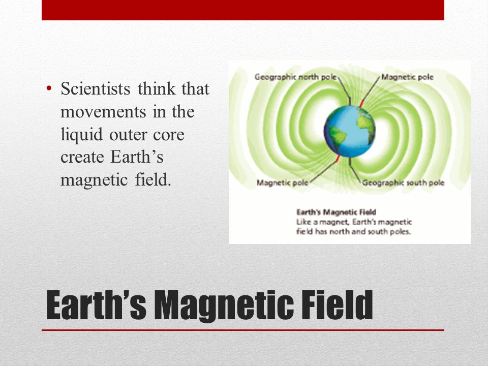 Earth's Magnetic Field Scientists think that movements in the liquid outer core create Earth's magnetic field.