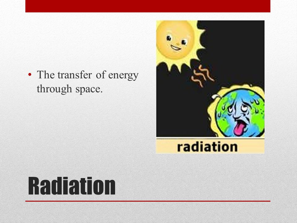 Radiation The transfer of energy through space.