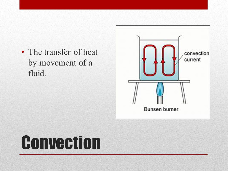 Convection The transfer of heat by movement of a fluid.
