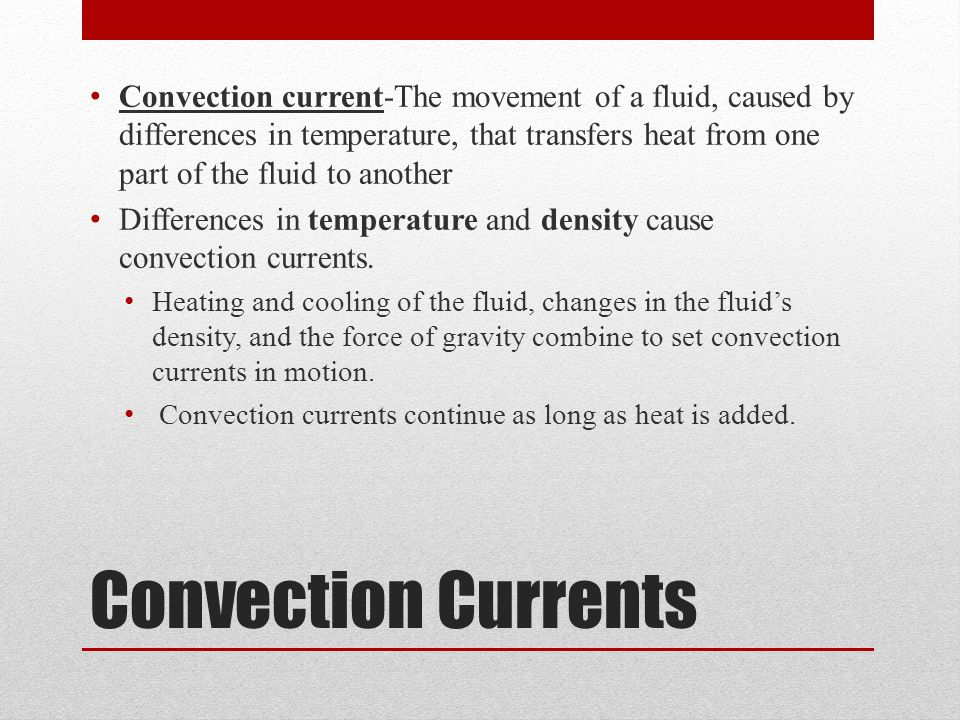 Convection Currents Convection current-The movement of a fluid, caused by differences in temperature, that transfers heat from one part of the fluid t