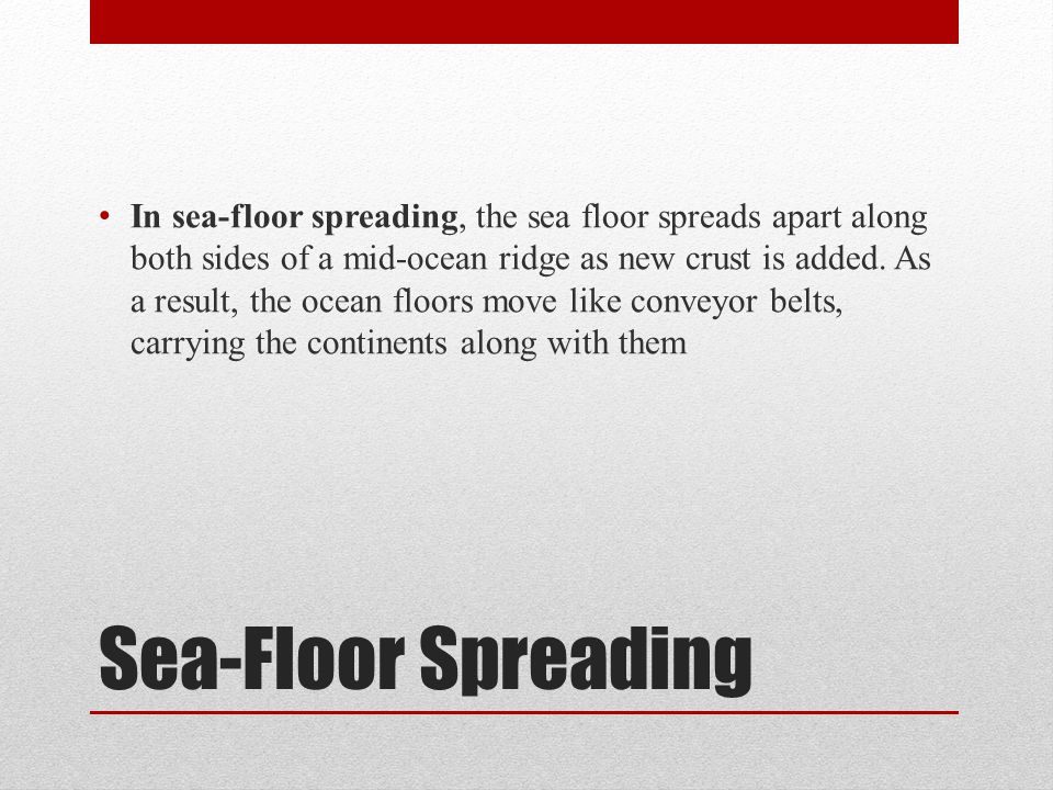Sea-Floor Spreading In sea-floor spreading, the sea floor spreads apart along both sides of a mid-ocean ridge as new crust is added. As a result, the
