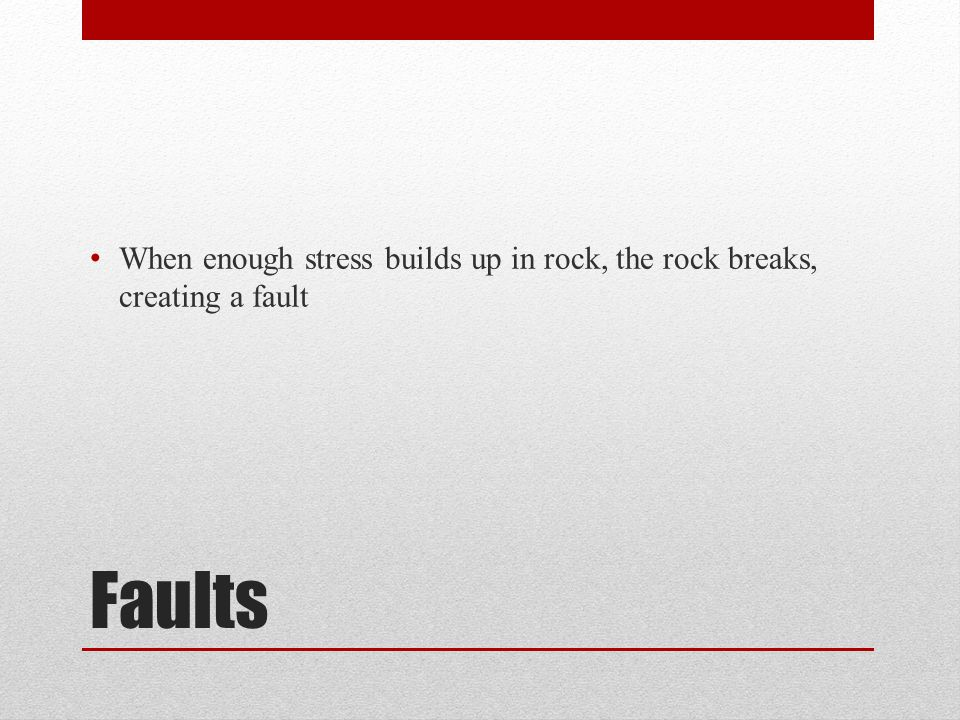 Faults When enough stress builds up in rock, the rock breaks, creating a fault