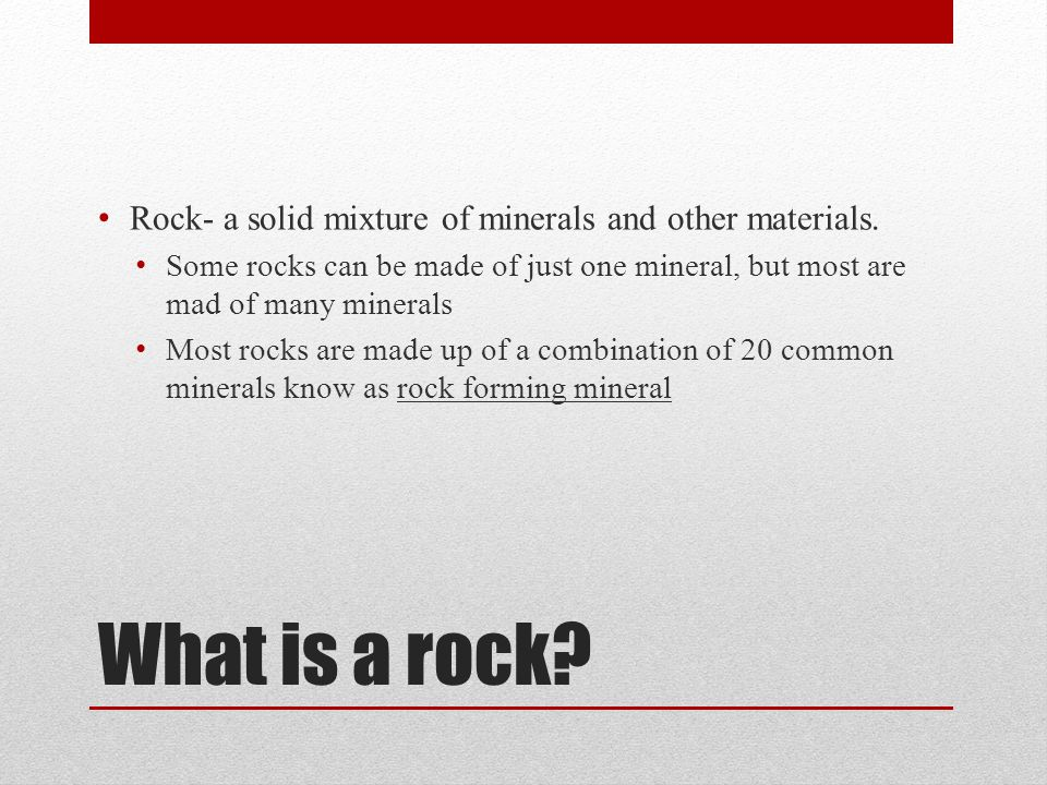 What is a rock? Rock- a solid mixture of minerals and other materials. Some rocks can be made of just one mineral, but most are mad of many minerals M