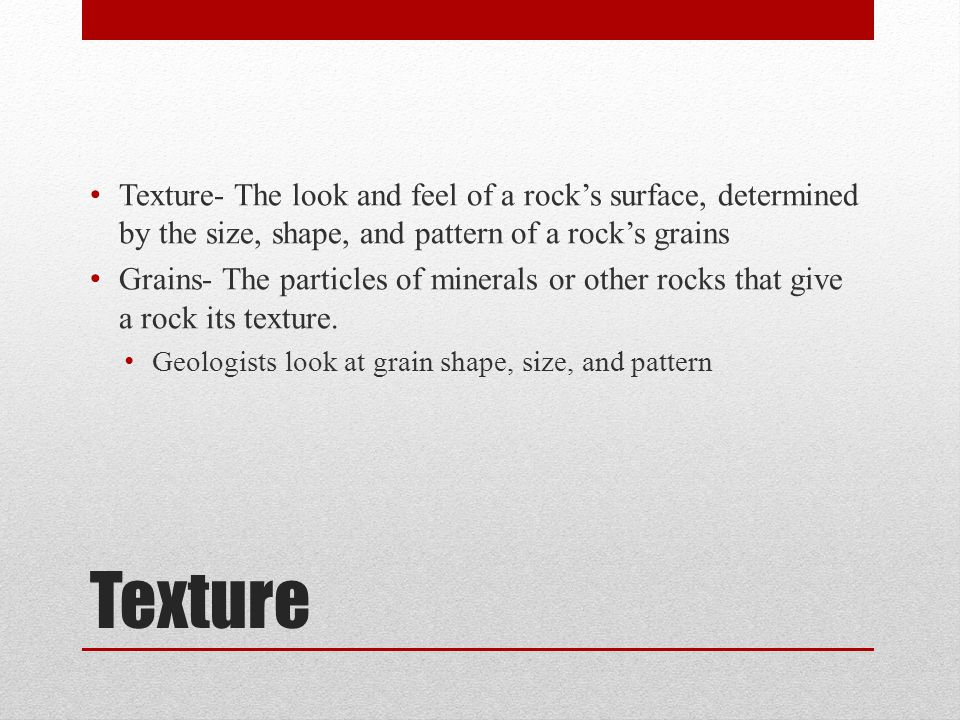 Texture- The look and feel of a rock's surface, determined by the size, shape, and pattern of a rock's grains Grains- The particles of minerals or oth