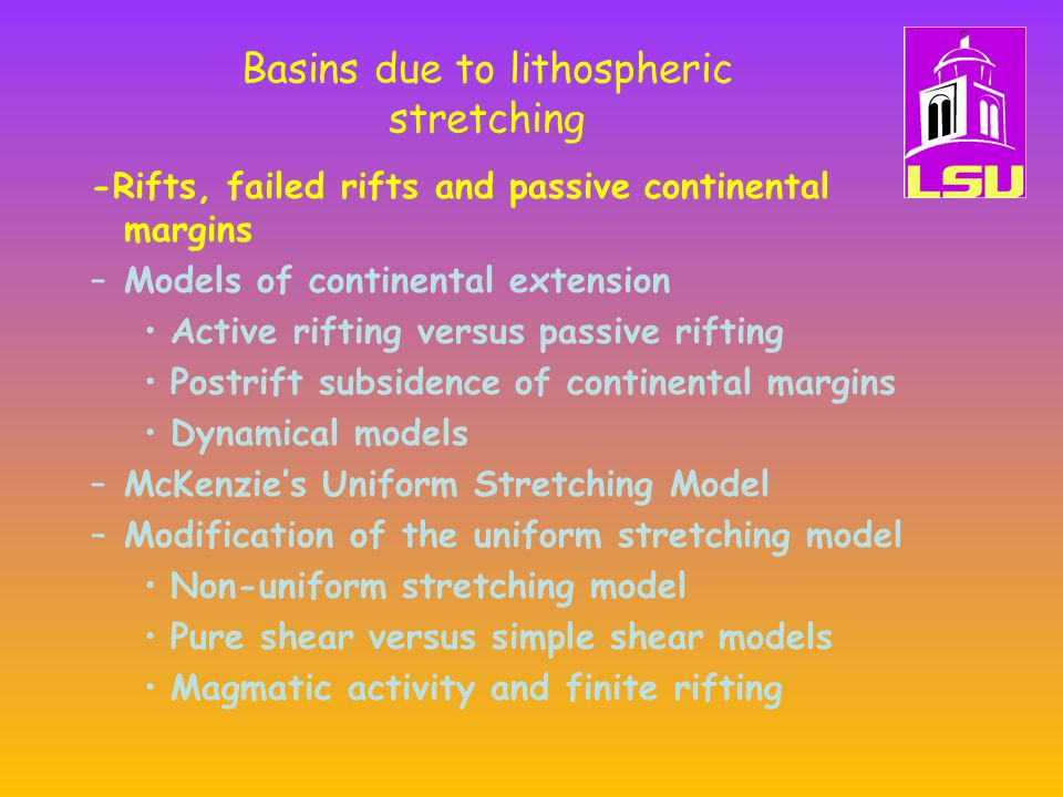 Basins due to lithospheric stretching –Magmatic activity –Induced mantle convection –Flexural compensation –Lithospheric necking –Narrow vs.