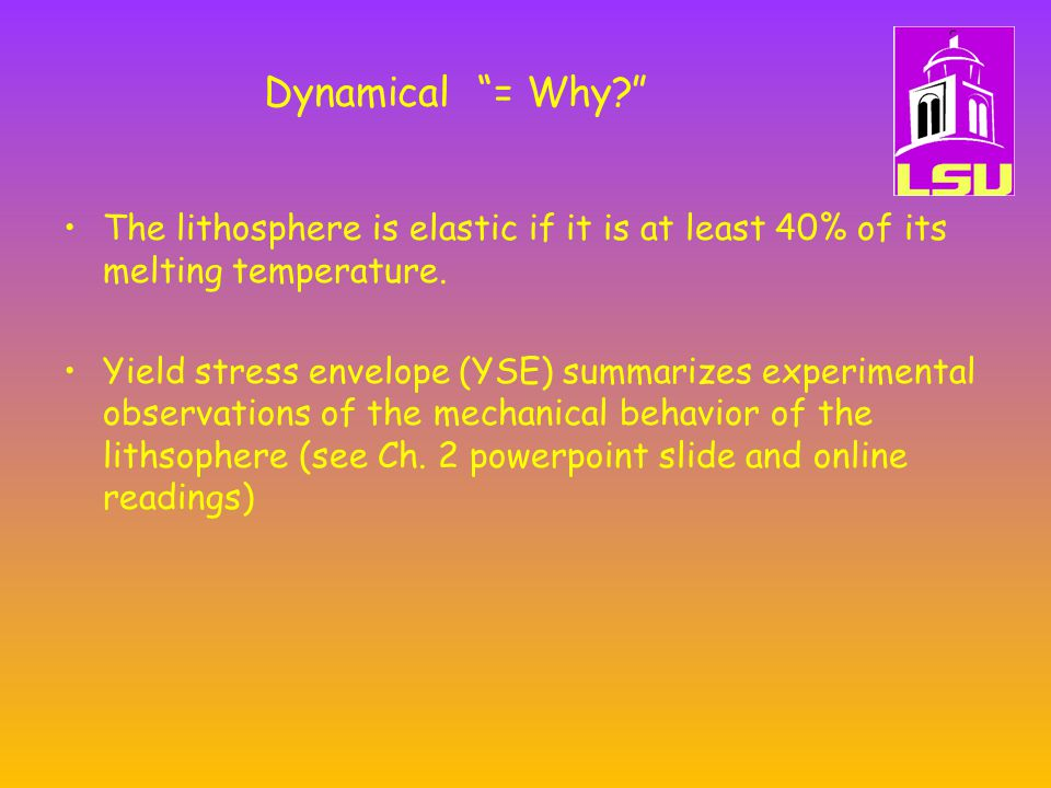 Dynamical = Why The lithosphere is elastic if it is at least 40% of its melting temperature.