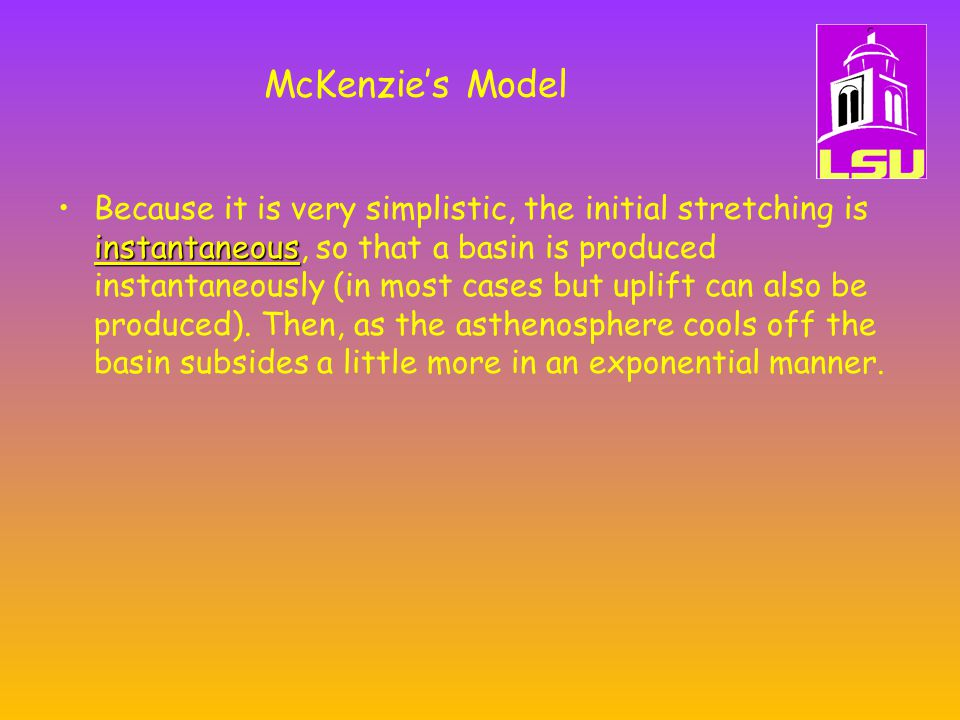 McKenzie's Model instantaneousBecause it is very simplistic, the initial stretching is instantaneous, so that a basin is produced instantaneously (in most cases but uplift can also be produced).
