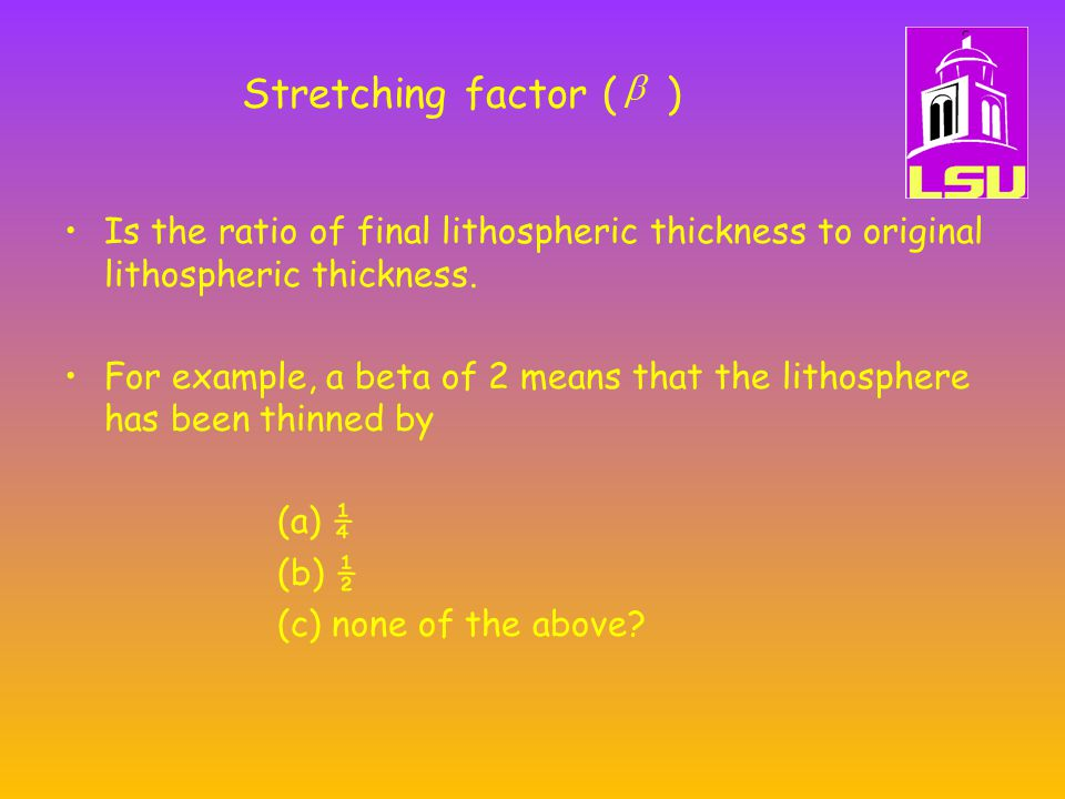 Stretching factor ( ) Is the ratio of final lithospheric thickness to original lithospheric thickness.