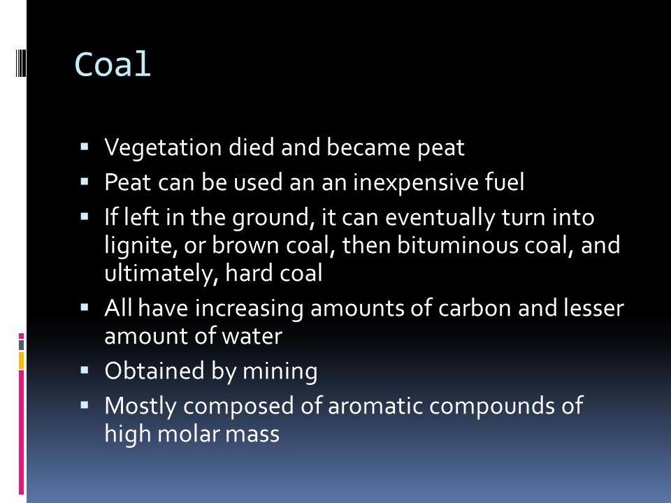 Coal  Vegetation died and became peat  Peat can be used an an inexpensive fuel  If left in the ground, it can eventually turn into lignite, or brown coal, then bituminous coal, and ultimately, hard coal  All have increasing amounts of carbon and lesser amount of water  Obtained by mining  Mostly composed of aromatic compounds of high molar mass