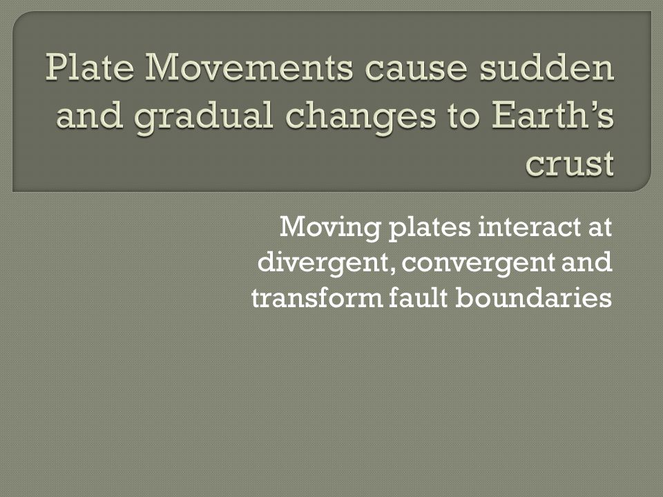 Moving plates interact at divergent, convergent and transform fault boundaries