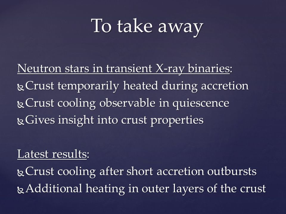 Neutron stars in transient X-ray binaries:  Crust temporarily heated during accretion  Crust cooling observable in quiescence  Gives insight into crust properties Latest results:  Crust cooling after short accretion outbursts  Additional heating in outer layers of the crust To take away