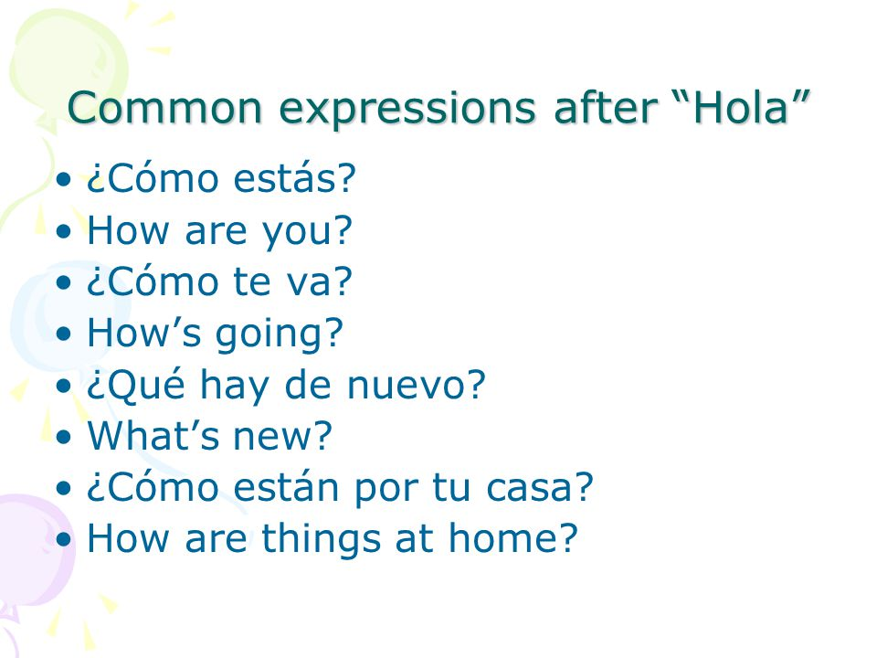 Common expressions after Hola ¿Cómo estás. How are you.